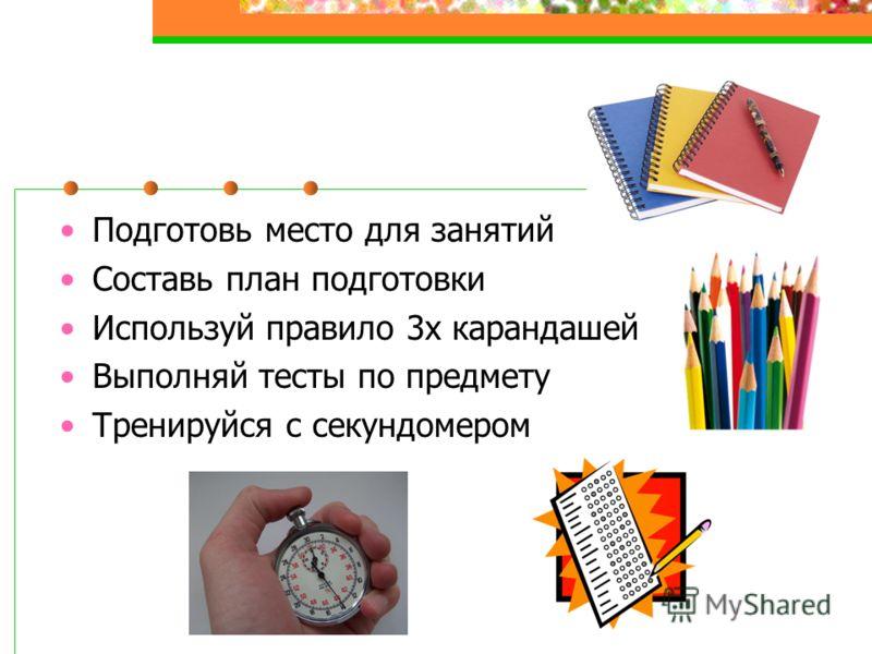 Подготовь место для занятий Составь план подготовки Используй правило 3х карандашей Выполняй тесты по предмету Тренируйся с секундомером