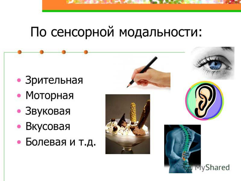 По сенсорной модальности: Зрительная Моторная Звуковая Вкусовая Болевая и т.д.
