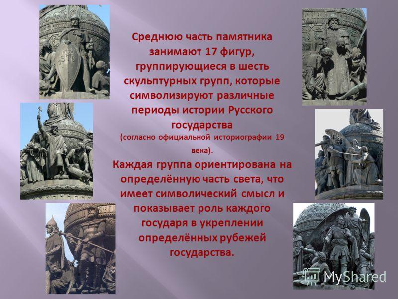 Среднюю часть памятника занимают 17 фигур, группирующиеся в шесть скульптурных групп, которые символизируют различные периоды истории Русского государства (согласно официальной историографии 19 века). Каждая группа ориентирована на определённую часть
