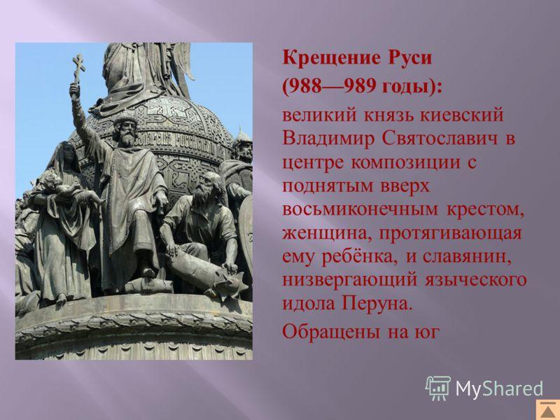 Крещение Руси (988989 годы ): великий князь киевский Владимир Святославич в центре композиции с поднятым вверх восьмиконечным крестом, женщина, протягивающая ему ребёнка, и славянин, низвергающий языческого идола Перуна. Обращены на юг