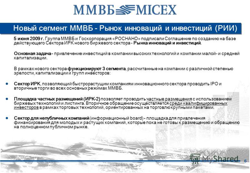 6 Новый сегмент ММВБ - Рынок инноваций и инвестиций (РИИ) 5 июня 2009 г. Группа ММВБ и Госкорпорация «РОСНАНО» подписали Соглашение по созданию на базе действующего Сектора ИРК нового биржевого сектора - Рынка инноваций и инвестиций. Основная задача