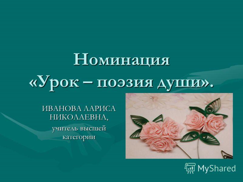 Номинация «Урок – поэзия души». ИВАНОВА ЛАРИСА НИКОЛАЕВНА, учитель высшей категории
