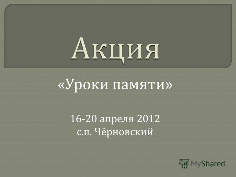 « Уроки памяти » 16-20 апреля 2012 с. п. Чёрновский