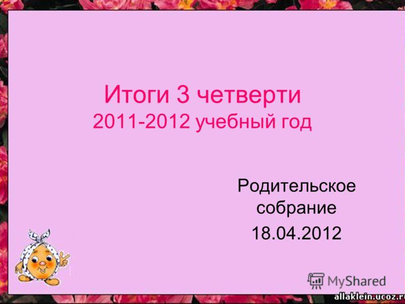 Итоги 3 четверти 2011-2012 учебный год Родительское собрание 18.04.2012