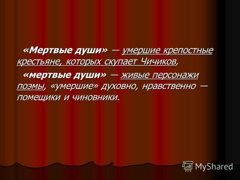 «Мертвые души» умершие крепостные крестьяне, которых скупает Чичиков, «мертвые души» живые персонажи поэмы, «умершие» духовно, нравственно помещики и чиновники.