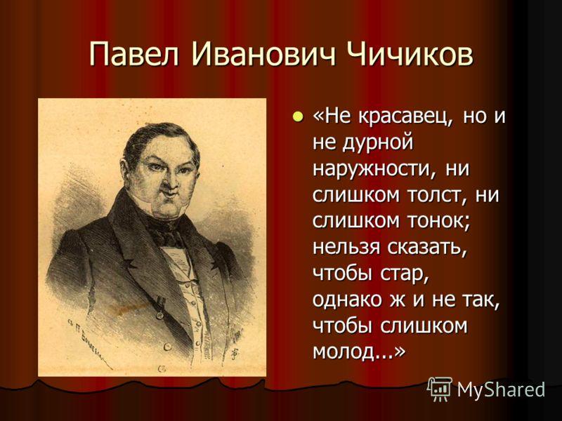 Павел Иванович Чичиков «Не красавец, но и не дурной наружности, ни слишком толст, ни слишком тонок; нельзя сказать, чтобы стар, однако ж и не так, чтобы слишком молод...»