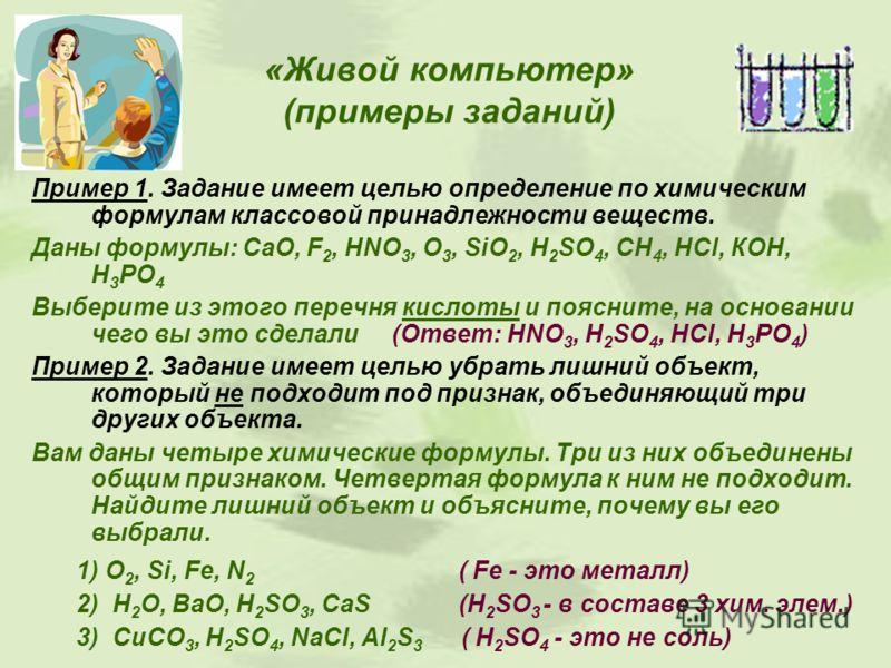 «Живой компьютер» (примеры заданий) Пример 1. Задание имеет целью определение по химическим формулам классовой принадлежности веществ. Даны формулы: СаО, F 2, HNO 3, O 3, SiO 2, H 2 SO 4, CH 4, HCl, КОН, Н 3 РО 4 Выберите из этого перечня кислоты и п