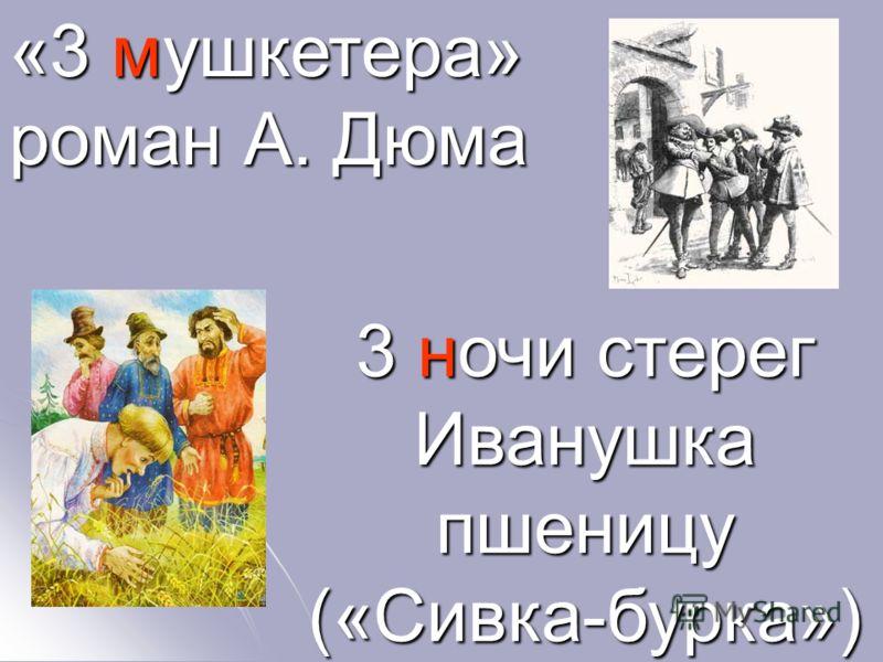 «3 мушкетера» роман А. Дюма 3 ночи стерег Иванушка пшеницу («Сивка-бурка»)
