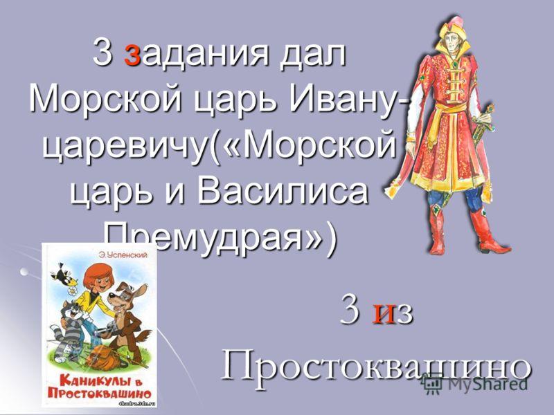 3 задания дал Морской царь Ивану- царевичу(«Морской царь и Василиса Премудрая») 3 из Простоквашино