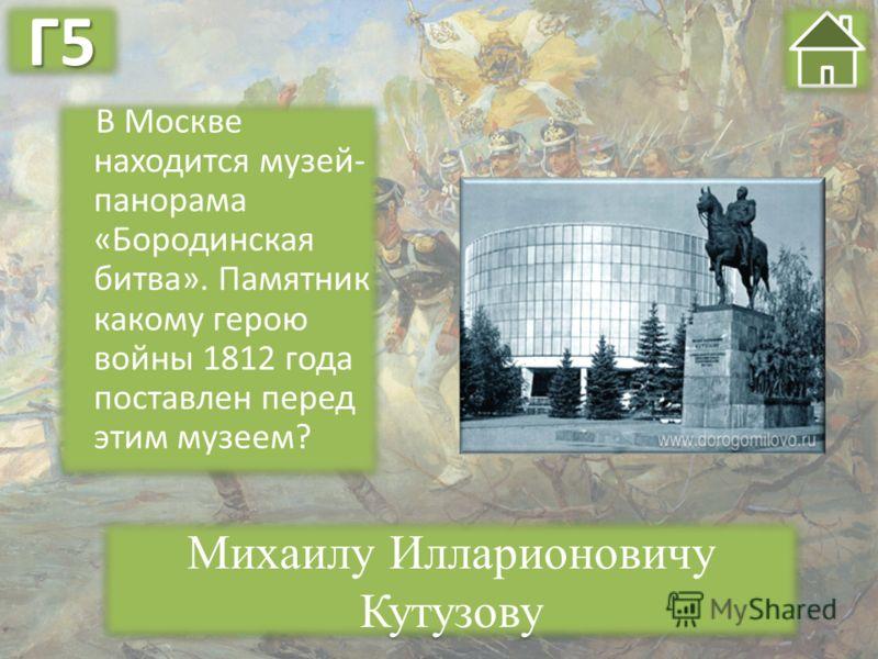 В Москве находится музей- панорама «Бородинская битва». Памятник какому герою войны 1812 года поставлен перед этим музеем? Михаилу Илларионовичу Кутузову Г5Г5