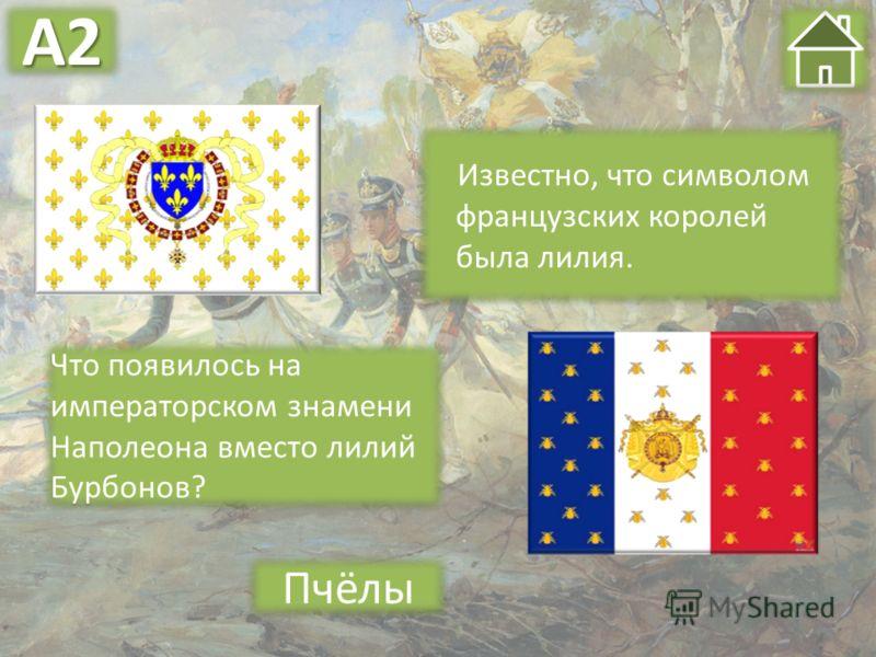 Известно, что символом французских королей была лилия. Пчёлы Что появилось на императорском знамени Наполеона вместо лилий Бурбонов? А2А2