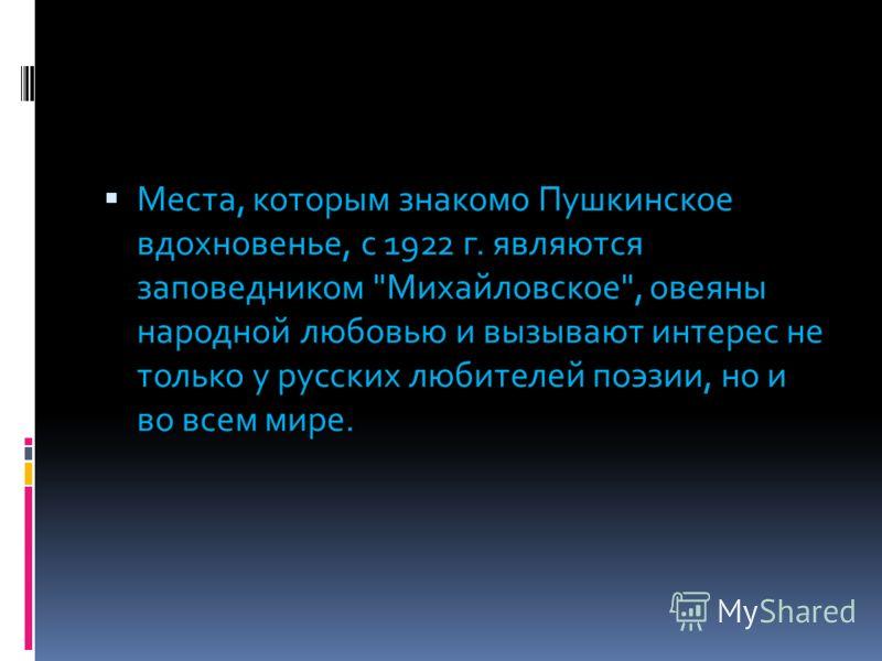 Места, которым знакомо Пушкинское вдохновенье, с 1922 г. являются заповедником Михайловское, овеяны народной любовью и вызывают интерес не только у русских любителей поэзии, но и во всем мире.