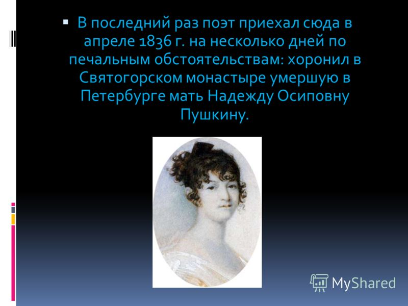 В последний раз поэт приехал сюда в апреле 1836 г. на несколько дней по печальным обстоятельствам: хоронил в Святогорском монастыре умершую в Петербурге мать Надежду Осиповну Пушкину.