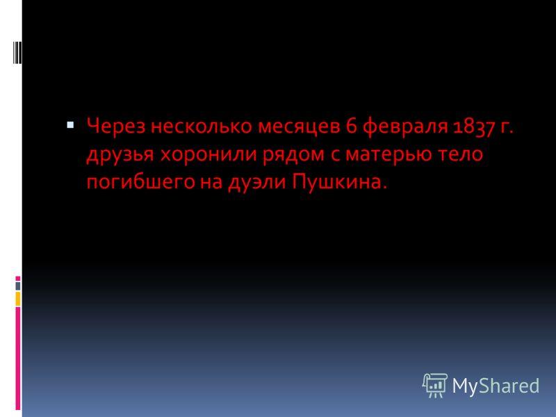 Через несколько месяцев 6 февраля 1837 г. друзья хоронили рядом с матерью тело погибшего на дуэли Пушкина.