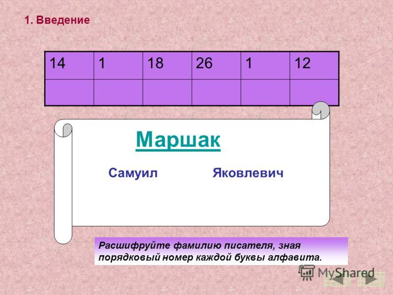 1. Введение 1411826112 Расшифруйте фамилию писателя, зная порядковый номер каждой буквы алфавита. Самуил Яковлевич Маршак