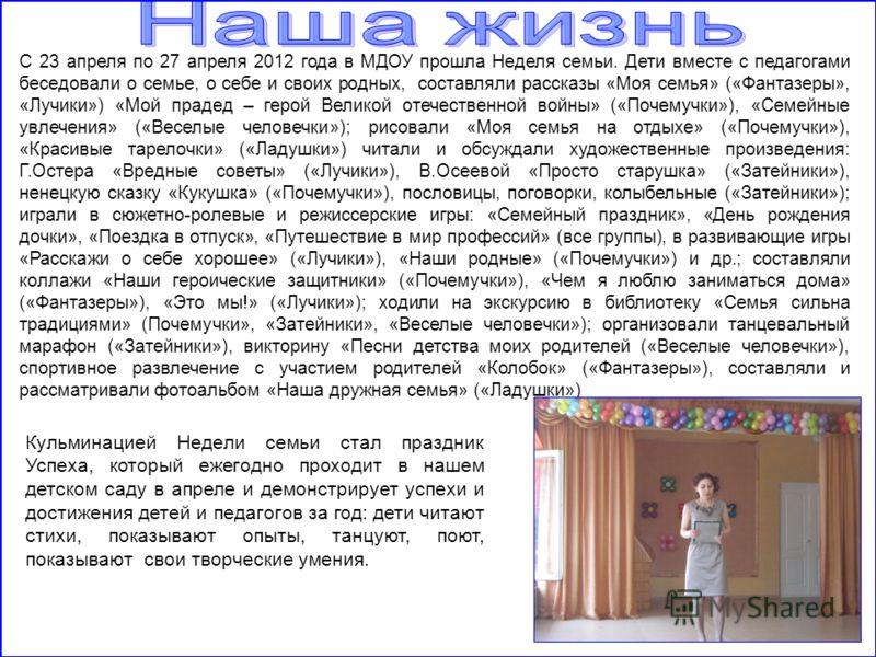 С 23 апреля по 27 апреля 2012 года в МДОУ прошла Неделя семьи. Дети вместе с педагогами беседовали о семье, о себе и своих родных, составляли рассказы «Моя семья» («Фантазеры», «Лучики») «Мой прадед – герой Великой отечественной войны» («Почемучки»),