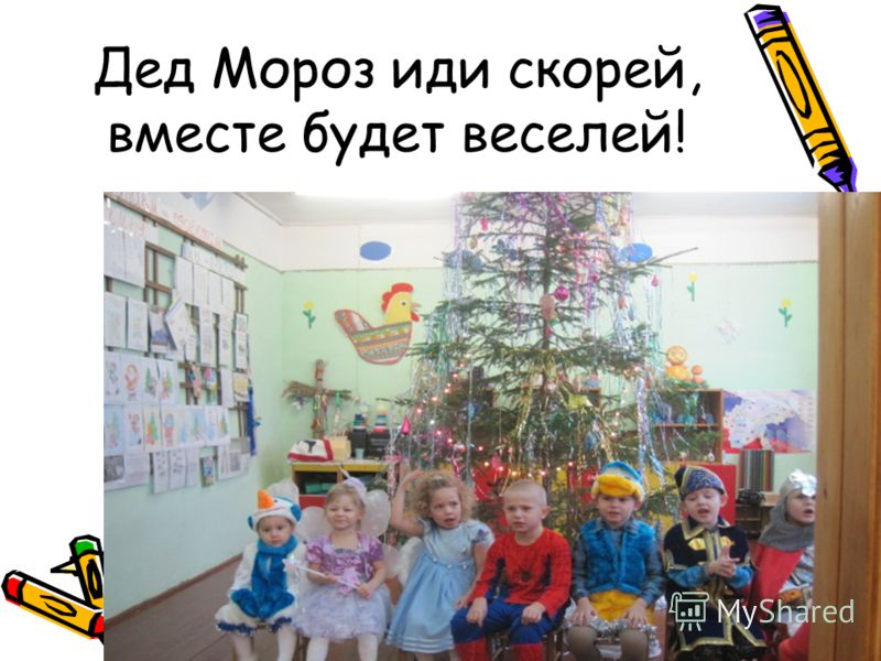Дед Мороз иди скорей, вместе будет веселей!