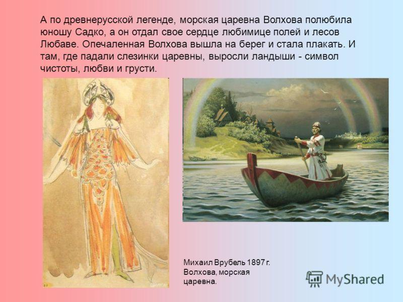 А по древнерусской легенде, морская царевна Волхова полюбила юношу Садко, а он отдал свое сердце любимице полей и лесов Любаве. Опечаленная Волхова вышла на берег и стала плакать. И там, где падали слезинки царевны, выросли ландыши - символ чистоты,