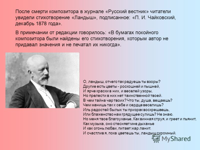 После смерти композитора в журнале «Русский вестник» читатели увидели стихотворение «Ландыш», подписанное: «П. И. Чайковский, декабрь 1878 года». В примечании от редакции говорилось: «В бумагах покойного композитора были найдены его стихотворения, ко