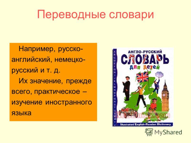 Переводные словари Например, русско- английский, немецко- русский и т. д. Их значение, прежде всего, практическое – изучение иностранного языка