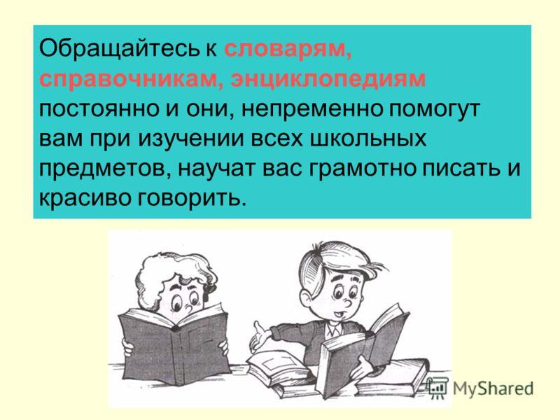 Обращайтесь к словарям, справочникам, энциклопедиям постоянно и они, непременно помогут вам при изучении всех школьных предметов, научат вас грамотно писать и красиво говорить.