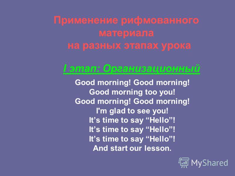 Применение рифмованного материала на разных этапах урока Good morning! Good morning too you! Good morning! I'm glad to see you! Its time to say Hello! And start our lesson. I этап: Организационный