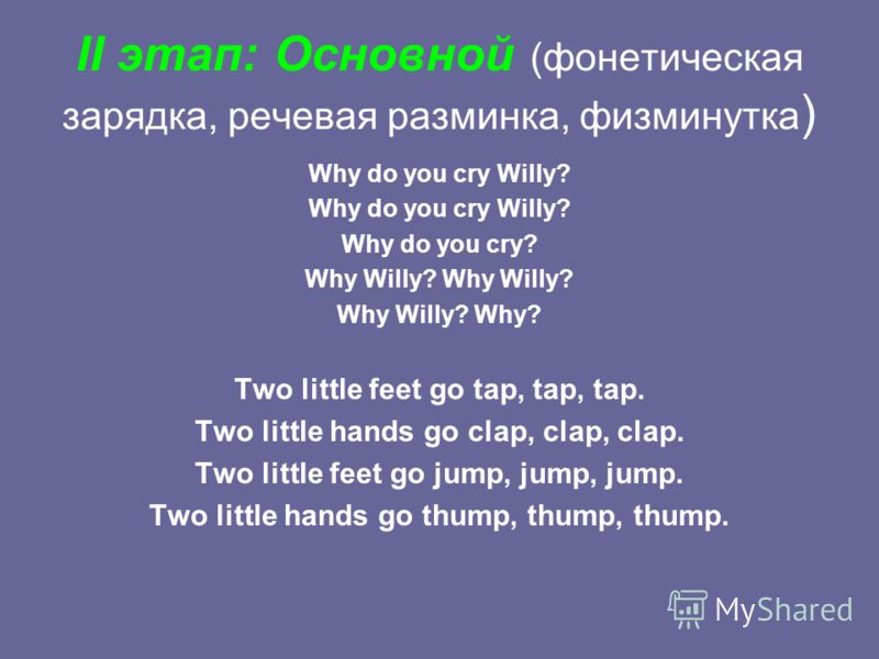 II этап: Основной (фонетическая зарядка, речевая разминка, физминутка ) Why do you cry Willy? Why do you cry? Why Willy? Why Willy? Why? Two little feet go tap, tap, tap. Two little hands go clap, clap, clap. Two little feet go jump, jump, jump. Two