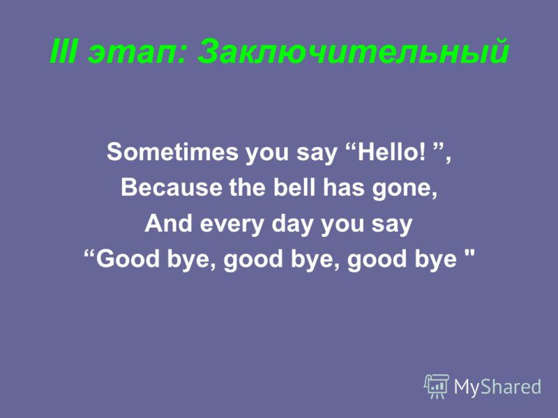 III этап: Заключительный Sometimes you say Hello!, Because the bell has gone, And every day you say Good bye, good bye, good bye