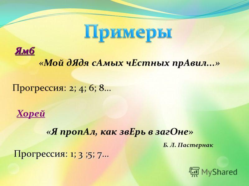 Ямб «Мой дЯдя сАмых чЕстных прАвил...» Прогрессия: 2; 4; 6; 8... Хорей «Я пропАл, как звЕрь в загОне» Б. Л. Пастернак Прогрессия: 1; 3 ;5; 7...