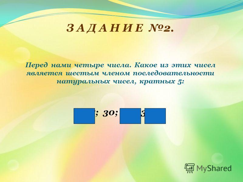 Перед нами четыре числа. Какое из этих чисел является шестым членом последовательности натуральных чисел, кратных 5: 25; 30; 22; 35? З А Д А Н И Е 2.