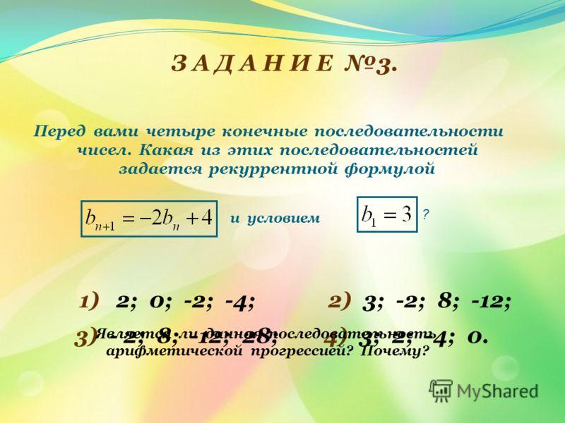 З А Д А Н И Е 3. Перед вами четыре конечные последовательности чисел. Какая из этих последовательностей задается рекуррентной формулой и условием ? 1) 2; 0; -2; -4; 2) 3; -2; 8; -12; 3) - 2; 8; -12; 28;4) 3; 2; -4; 0. Является ли данная последователь
