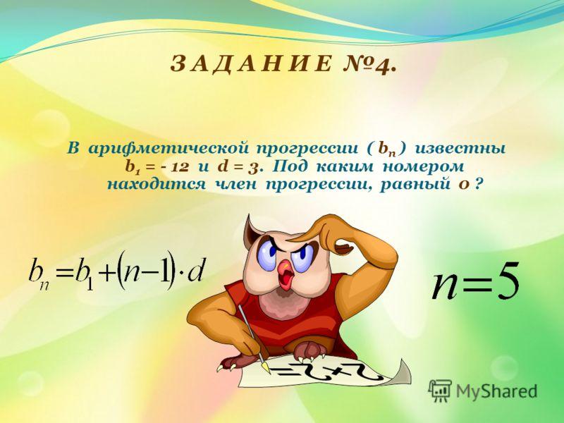 З А Д А Н И Е 4. В арифметической прогрессии ( b п ) известны b 1 = - 12 и d = 3. Под каким номером находится член прогрессии, равный 0 ?