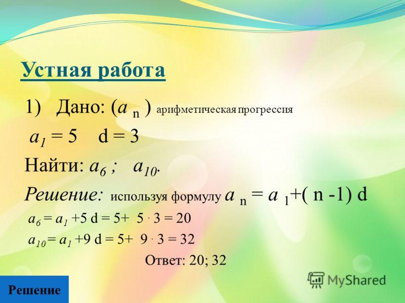 Устная работа 1) Дано: (а n ) арифметическая прогрессия а 1 = 5 d = 3 Найти: а 6 ; а 10. Решение: используя формулу а n = а 1 +( n -1) d а 6 = а 1 +5 d = 5+ 5. 3 = 20 а 10 = а 1 +9 d = 5+ 9. 3 = 32 Ответ: 20; 32 Решение