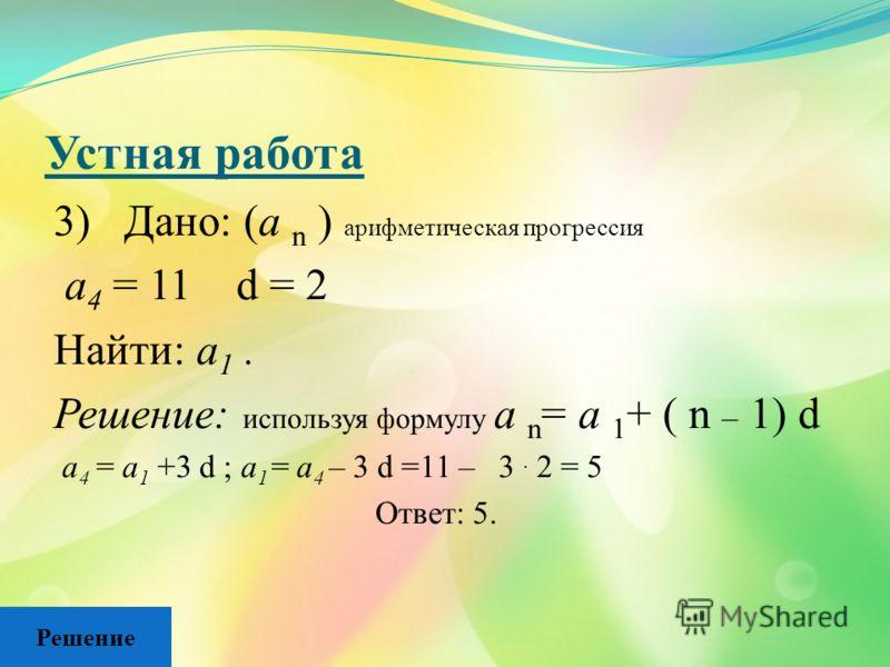 Устная работа 3) Дано: (а n ) арифметическая прогрессия а 4 = 11 d = 2 Найти: а 1. Решение: используя формулу а n = а 1 + ( n – 1) d а 4 = а 1 +3 d ; а 1 = а 4 – 3 d =11 – 3. 2 = 5 Ответ: 5. Решение