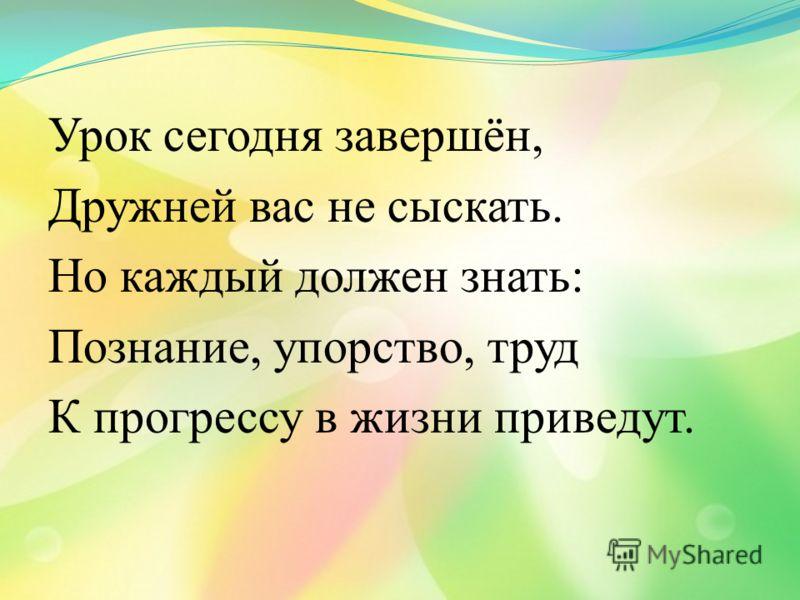 Урок сегодня завершён, Дружней вас не сыскать. Но каждый должен знать: Познание, упорство, труд К прогрессу в жизни приведут.