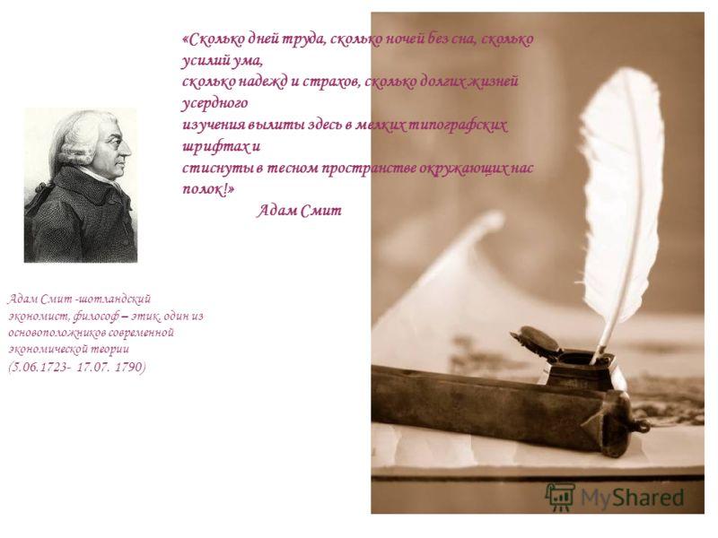 «Сколько дней труда, сколько ночей без сна, сколько усилий ума, сколько надежд и страхов, сколько долгих жизней усердного изучения вылиты здесь в мелких типографских шрифтах и стиснуты в тесном пространстве окружающих нас полок!» Адам Смит Адам Смит
