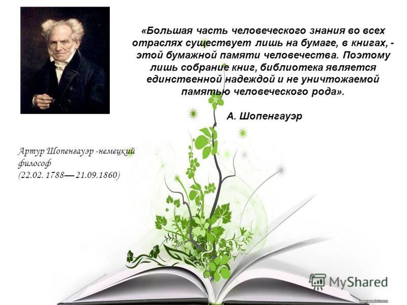 «Большая часть человеческого знания во всех отраслях существует лишь на бумаге, в книгах, - этой бумажной памяти человечества. Поэтому лишь собрание книг, библиотека является единственной надеждой и не уничтожаемой памятью человеческого рода». А. Шоп