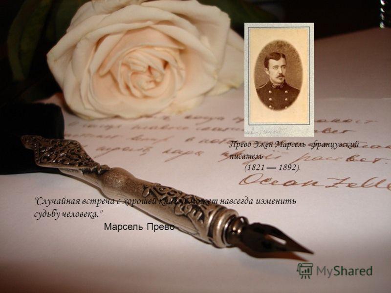 Случайная встреча с хорошей книгой может навсегда изменить судьбу человека. Марсель Прево Прево Эжен Марсель -французский писатель (1821 1892).