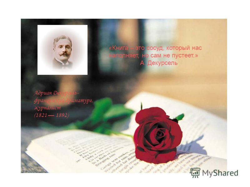 «Книга – это сосуд, который нас наполняет, но сам не пустеет.» А. Декурсель Адриан Декурсель- французский драматург, журналист (1821 1892)