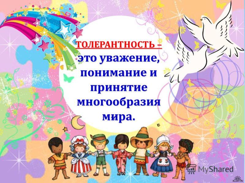ТОЛЕРАНТНОСТЬ – это уважение, понимание и принятие многообразия мира.
