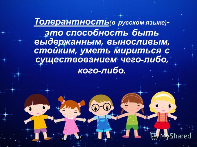 Толерантность ( в русском языке ) - это способность быть выдержанным, выносливым, стойким, уметь мириться с существованием чего - либо, кого - либо.