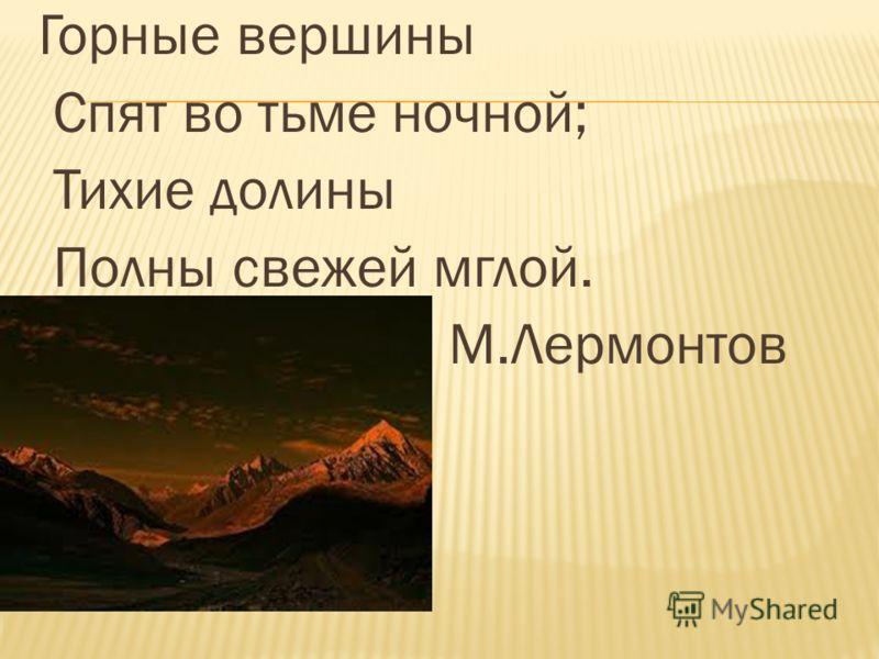 Горные вершины Спят во тьме ночной; Тихие долины Полны свежей мглой. М.Лермонтов