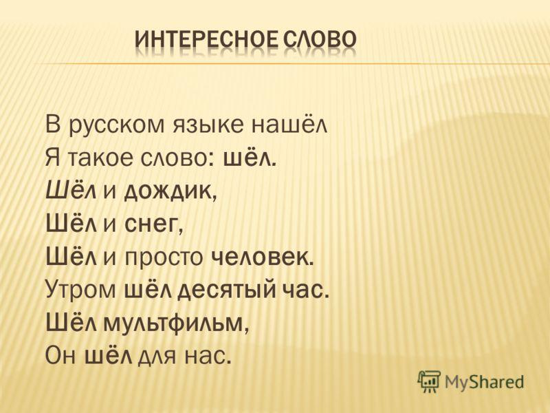 В русском языке нашёл Я такое слово: шёл. Шёл и дождик, Шёл и снег, Шёл и просто человек. Утром шёл десятый час. Шёл мультфильм, Он шёл для нас.