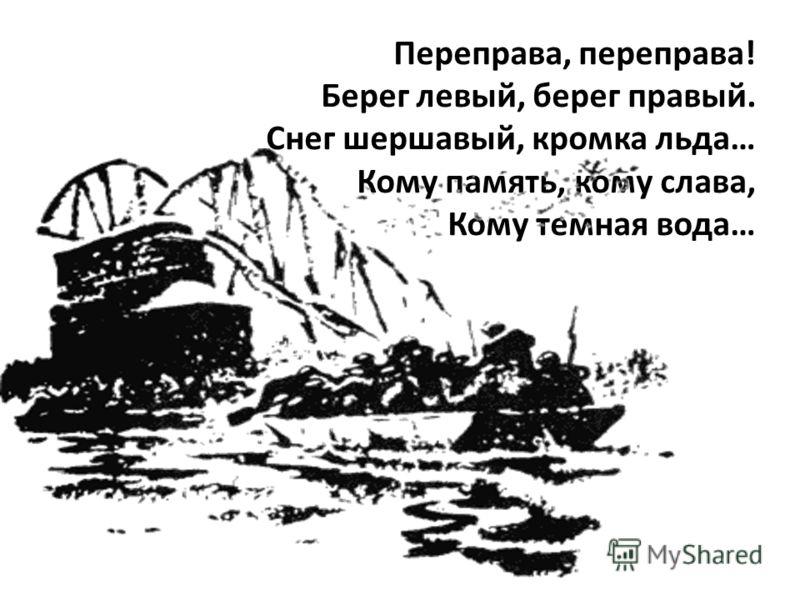 Переправа, переправа! Берег левый, берег правый. Снег шершавый, кромка льда… Кому память, кому слава, Кому темная вода…