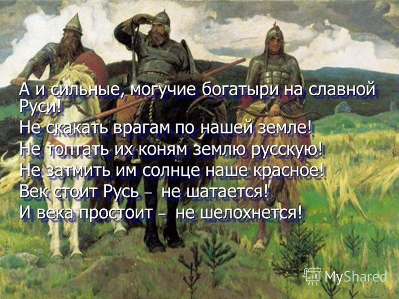 А и сильные, могучие богатыри на славной Руси! Не скакать врагам по нашей земле! Не топтать их коням землю русскую! Не затмить им солнце наше красное! Век стоит Русь – не шатается! И века простоит – не шелохнется! А и сильные, могучие богатыри на сла