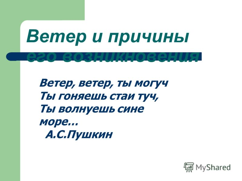 Ветер и причины его возникновения Ветер, ветер, ты могуч Ты гоняешь стаи туч, Ты волнуешь сине море… А.С.Пушкин