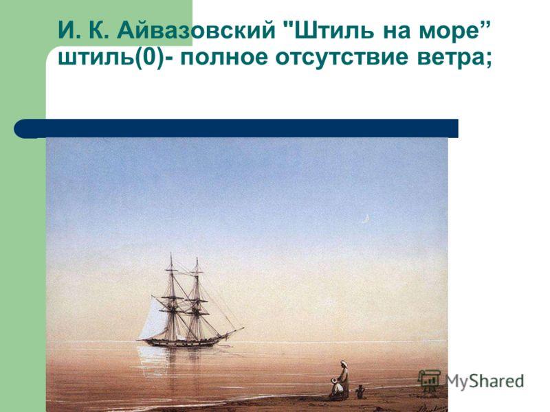 И. К. Айвазовский Штиль на море штиль(0)- полное отсутствие ветра;