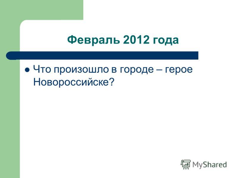 Февраль 2012 года Что произошло в городе – герое Новороссийске?