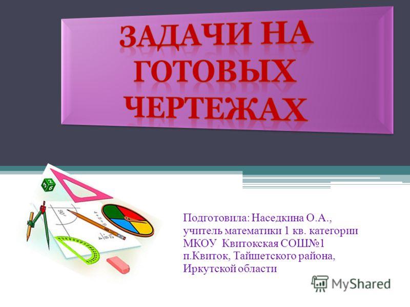 Подготовила: Наседкина О.А., учитель математики 1 кв. категории МКОУ Квитокская СОШ1 п.Квиток, Тайшетского района, Иркутской области