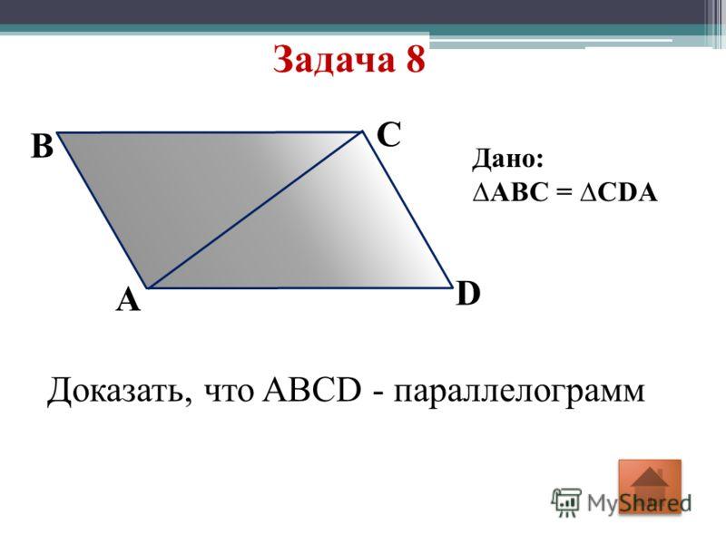 Задача 8 A D C B Дано: ABC = CDA Доказать, что ABCD - параллелограмм